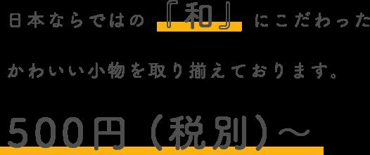 日本ならではの「和」にこだわったかわいい小物を取り揃えております。500円(税別)〜